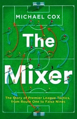 The Mixer: The Story of Premier League Tactics, from Route One to False Nines - pr_372635