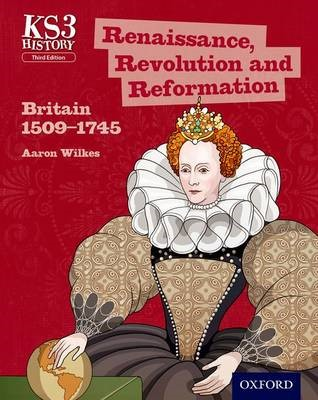 Key Stage 3 History by Aaron Wilkes: Renaissance, Revolution and Reformation: Britain 1509-1745 Student Book -