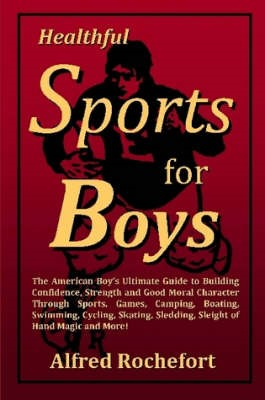 Healthful Sports for Boys: The American Boy's Ultimate Guide to Building Confidence, Strength and Good Moral Character Through Sports, Games, Camping, Boating, Swimming, Cycling, Skating, Sledding, Sleight of Hand Magic and More! - pr_36611