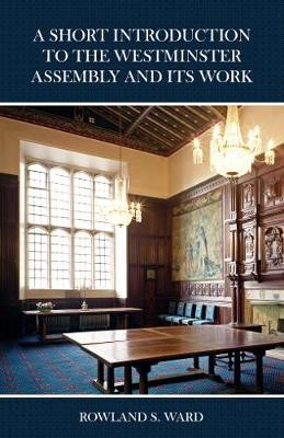 The Short Introduction to the Westminster Assembly and Its Work -