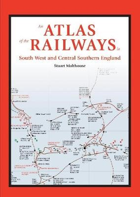 An Atlas of the Railways in South West and Central Southern England -
