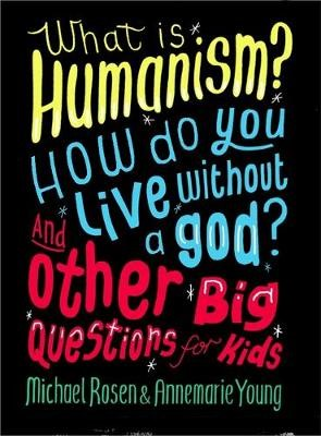 What is Humanism? How do you live without a god? And Other Big Questions for Kids -