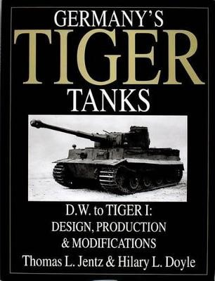Germany's Tiger Tanks D.W. to Tiger I: Design, Production and Modifications -