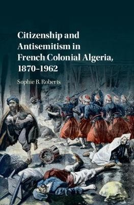 Citizenship and Antisemitism in French Colonial Algeria, 1870-1962 - pr_246459