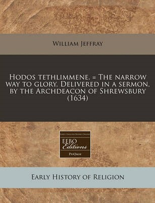 Hodos Tethlimmene. = the Narrow Way to Glory. Delivered in a Sermon, by the Archdeacon of Shrewsbury (1634) - pr_20074