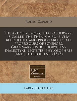 The Art of Memory, That Otherwyse Is Called the Phenix a Boke Very Behouefull and Profytable to All Professours of Scyences. Grammaryens, Rethoryciens Dialectyke, Legystes, Phylosophres [And] Theologiens. (1545) - pr_19981