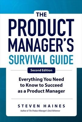 The Product Manager's Survival Guide, Second Edition: Everything You Need to Know to Succeed as a Product Manager -
