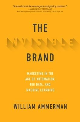 The Invisible Brand: Marketing in the Age of Automation, Big Data, and Machine Learning -