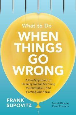 What to Do When Things Go Wrong: A Five-Step Guide to Planning for and Surviving the Inevitable-And Coming Out Ahead - pr_1717005