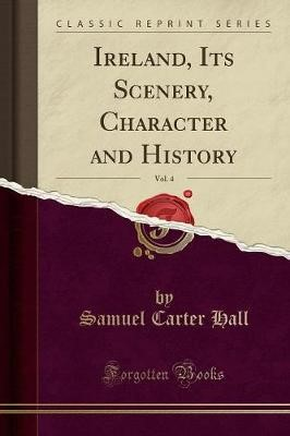 Ireland, Its Scenery, Character and History, Vol. 4 (Classic Reprint) - pr_17025