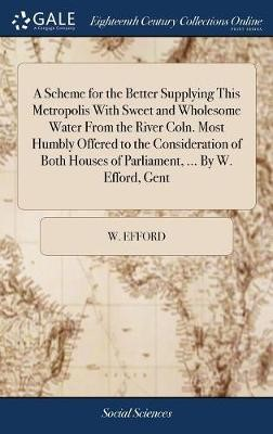 A Scheme for the Better Supplying This Metropolis with Sweet and Wholesome Water from the River Coln. Most Humbly Offered to the Consideration of Both Houses of Parliament, ... by W. Efford, Gent -