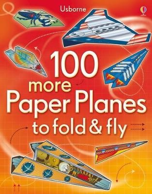 100 More Paper Planes to Fold and Fly -