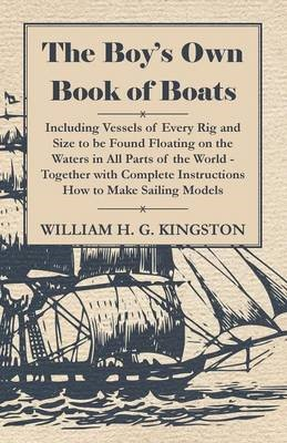 The Boy's Own Book Of Boats - Including Vessels Of Every Rig And Size To Be Found Floating On The Waters In All Parts Of The World - Together With Complete Instructions How To Make Sailing Models -