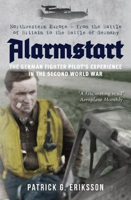 Alarmstart: The German Fighter Pilot's Experience in the Second World War -