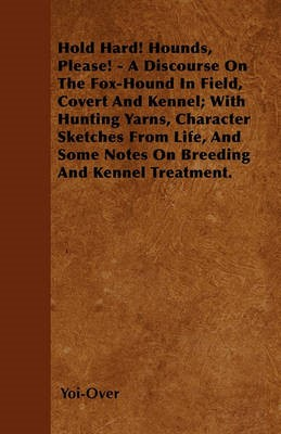 Hold Hard! Hounds, Please! - A Discourse On The Fox-Hound In Field, Covert And Kennel; With Hunting Yarns, Character Sketches From Life, And Some Notes On Breeding And Kennel Treatment. -