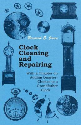 Clock Cleaning and Repairing - With a Chapter on Adding Quarter-Chimes to a Grandfather Clock - pr_36921