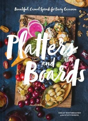 Platters and Boards: Beautiful, Casual Spreads for Every Occasion -