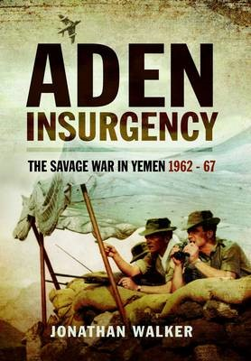 Aden Insurgency: The Savage War in Yemen 1962-67 -