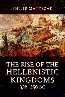 The Rise of the Hellenistic Kingdoms 336-250 BC -
