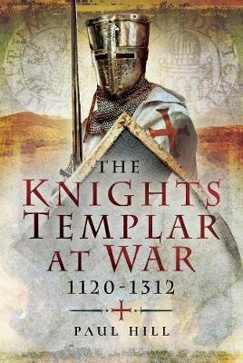 The Knights Templar at War 1120 -1312 -