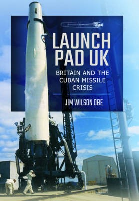Launch Pad UK: Britain and the Cuban Missile Crisis -