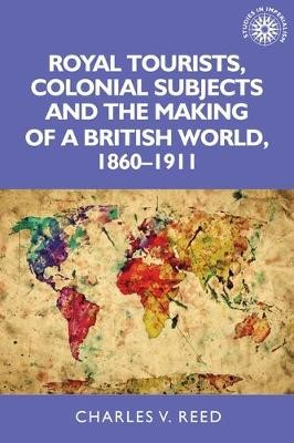 Royal Tourists, Colonial Subjects and the Making of a British World, 1860-1911 -