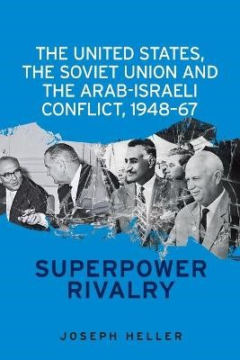 The United States, the Soviet Union and the Arab-Israeli Conflict, 1948-67 -