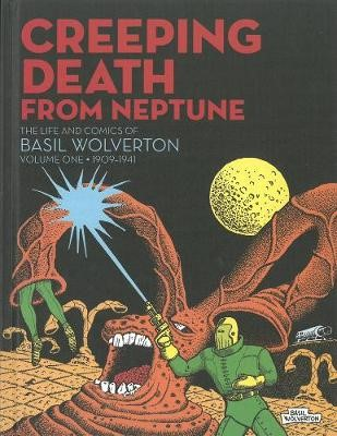 Creeping Death From Neptune: The Life & Comics Of Basil Wolverton Vol.1 -