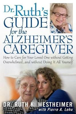 Dr. Ruth's Guide for the Alzheimer's Caregiver: How to Care for Your Loved One Without Getting Overwhelmed -
