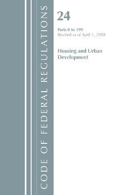 Code of Federal Regulations, Title 24 Housing and Urban Development 0-199, Revised as of April 1, 2018 -