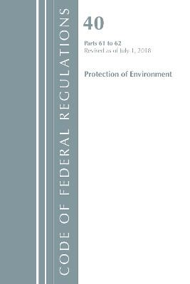 Code of Federal Regulations, Title 40 Protection of the Environment 61-62, Revised as of July 1, 2018 - pr_85373
