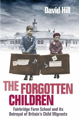 The Forgotten Children: Fairbridge Farm School and Its Betrayal of Britain's Child Migrants - pr_129964
