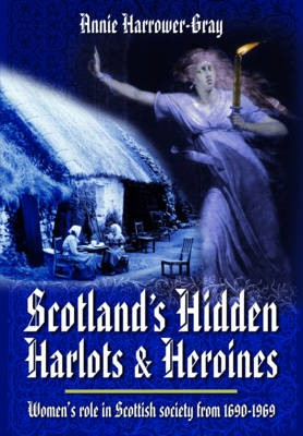 Scotland's Hidden Harlots and Heroines: Women's Role in Scottish Society From 1690-1969 -