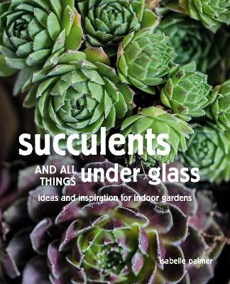 Succulents and All things Under Glass -