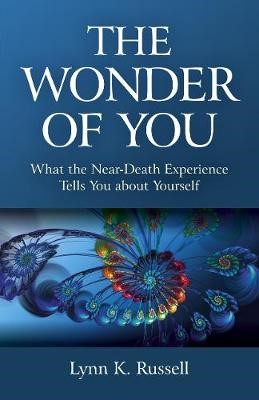 Wonder of You, The - What the Near-Death Experience Tells You about Yourself -