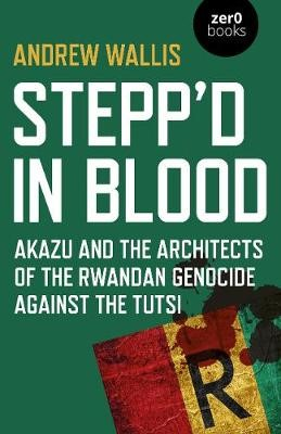Stepp`d in Blood - Akazu and the architects of the Rwandan genocide against the Tutsi -