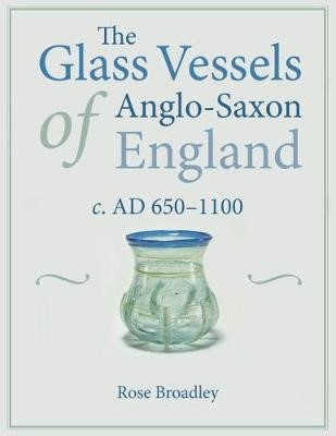 The Glass Vessels of Anglo-Saxon England c. AD 650-1100 -