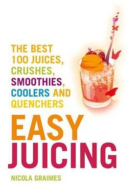 Easy Juicing: The Best 100 Juices, Crushes, Smoothies, Coolers, and Quenchers -