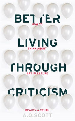 Better Living Through Criticism: How to Think about Art, Pleasure, Beauty and Truth - pr_125155