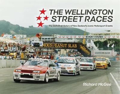 The Wellington Street Race: The Definitive History of New Zealand's Iconic Motorsport Events -