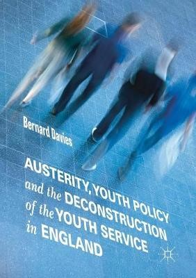 Austerity, Youth Policy and the Deconstruction of the Youth Service in England - pr_35640