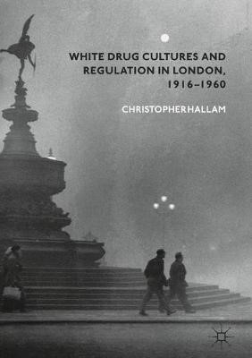White Drug Cultures and Regulation in London, 1916-1960 -