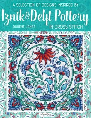 A Selection of Designs Inspired by Iznik and Delft Pottery in Cross Stitch -