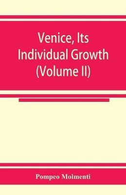 Venice, its individual growth from the earliest beginnings to the fall of the republic Part I- The Middle Ages (Volume II) -