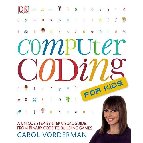 Computer Coding for Kids: A Unique Step-by-Step Visual Guide, from Binary Code to Building Games -