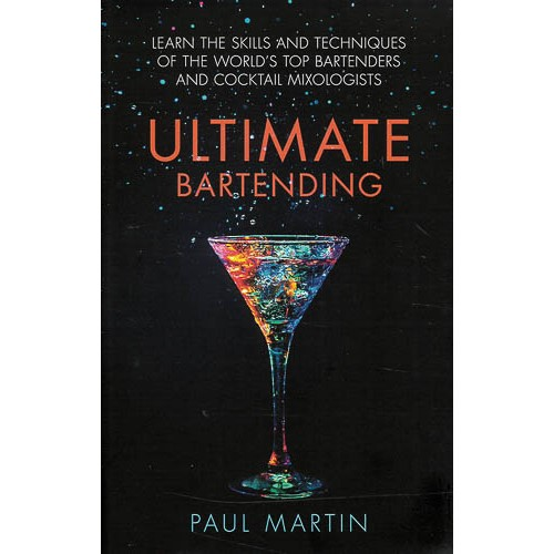 Ultimate Bartending: Learn the skills and techniques of the world's top bartenders and cocktail mixologists -
