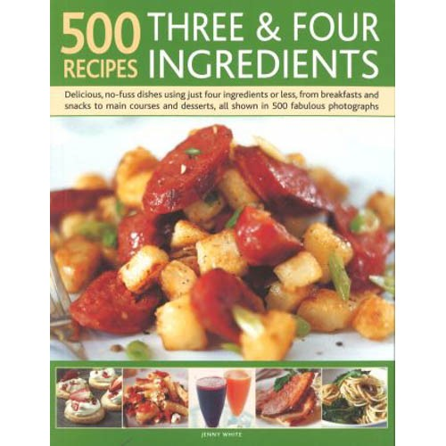 500 Recipes: Three and Four Ingredients: Delicious, no-fuss dishes using just four ingredients or less, from breakfast and snacks to main courses and desserts, all shown in 500 fabulous photographs -